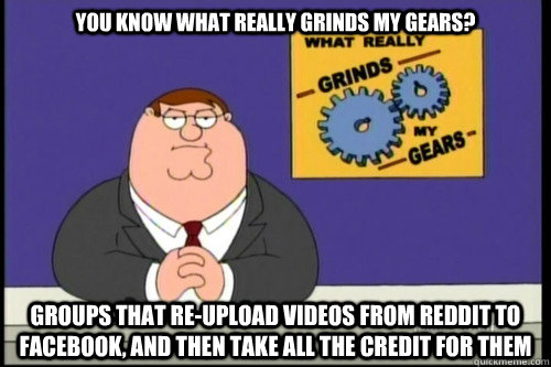 You know what really grinds my gears? groups that re-upload videos from reddit to facebook, and then take all the credit for them - You know what really grinds my gears? groups that re-upload videos from reddit to facebook, and then take all the credit for them  Grind my gears food stamps