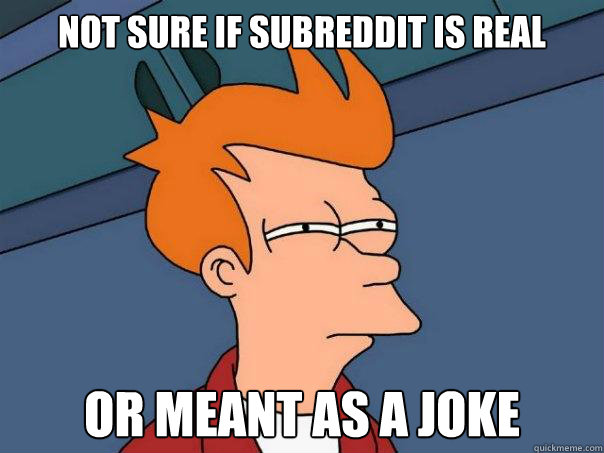 Not sure if subreddit is real or meant as a joke - Not sure if subreddit is real or meant as a joke  Futurama Fry
