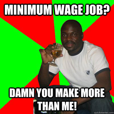 minimum wage job? damn you make more than me!