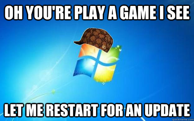 Oh you're play a game i see Let me restart for an update - Oh you're play a game i see Let me restart for an update  Scumbag windows