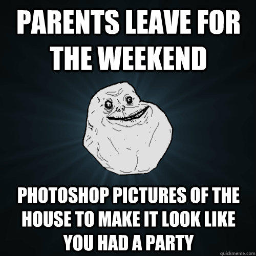 parents leave for the weekend photoshop pictures of the house to make it look like you had a party - parents leave for the weekend photoshop pictures of the house to make it look like you had a party  Forever Alone