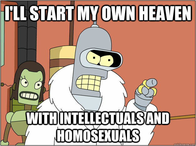 I'll start my own heaven With intellectuals and homosexuals - I'll start my own heaven With intellectuals and homosexuals  BENDER STATE MEET