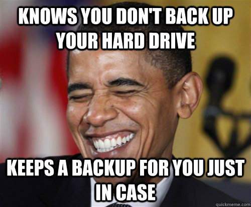 Knows you don't back up your hard drive Keeps a backup for you just in case - Knows you don't back up your hard drive Keeps a backup for you just in case  Scumbag Obama