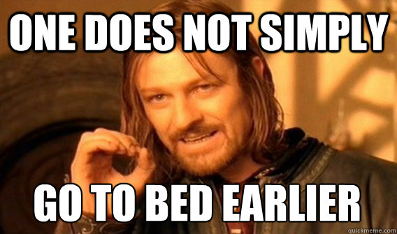 ONE DOES NOT SIMPLY GO TO BED EARLIER