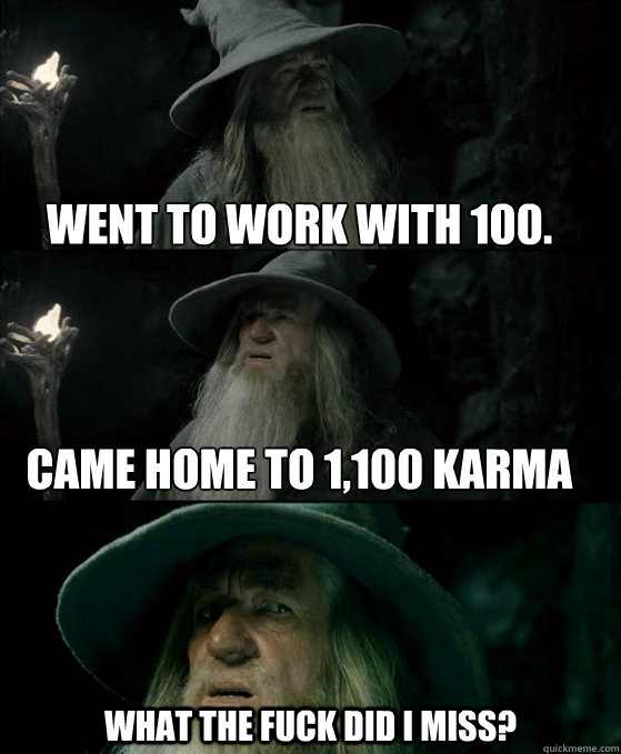 went to work with 100.     came home to 1,100 karma what the fuck did i miss? - went to work with 100.     came home to 1,100 karma what the fuck did i miss?  Confused Gandalf