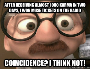 After receiving almost 1000 karma in two days, I won Muse tickets on the radio Coincidence? I THINK NOT!