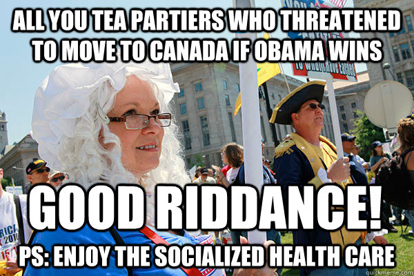 All you tea partiers who threatened to move to canada if obama wins Good riddance! PS: Enjoy the socialized health care