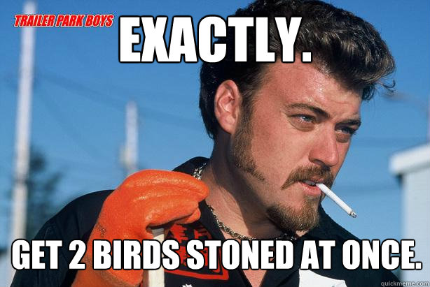 Exactly. Get 2 birds stoned at once.