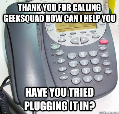 Thank you for calling geeksquad how can i help you Have you tried plugging it in?