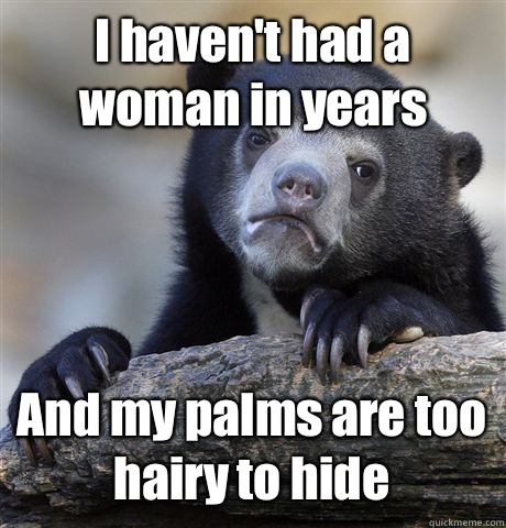 I haven't had a woman in years And my palms are too hairy to hide - I haven't had a woman in years And my palms are too hairy to hide  Confession Bear