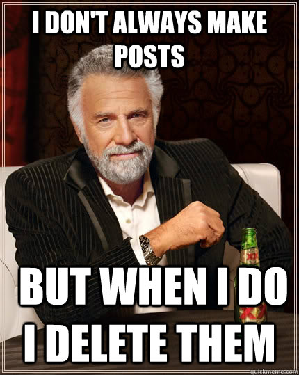 I don't always make posts  but when i do i delete them - I don't always make posts  but when i do i delete them  The Most Interesting Man In The World