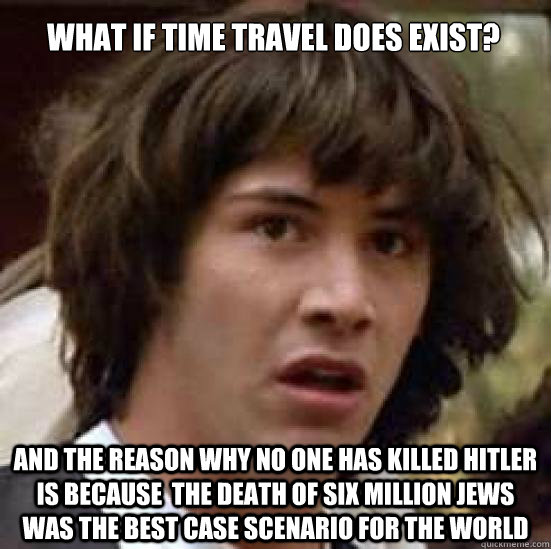 What if time travel does exist? And the reason why no one has killed Hitler is because  the death of six million jews was the best case scenario for the world - What if time travel does exist? And the reason why no one has killed Hitler is because  the death of six million jews was the best case scenario for the world  conspiracy keanu