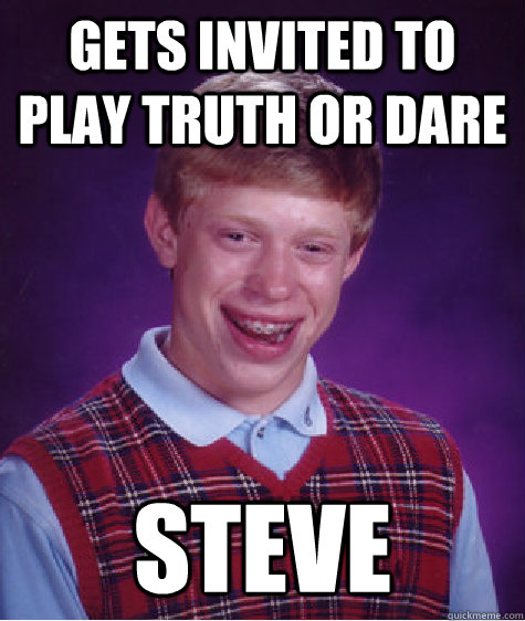 Gets invited to play Truth or Dare Steve  Bad Luck Brian