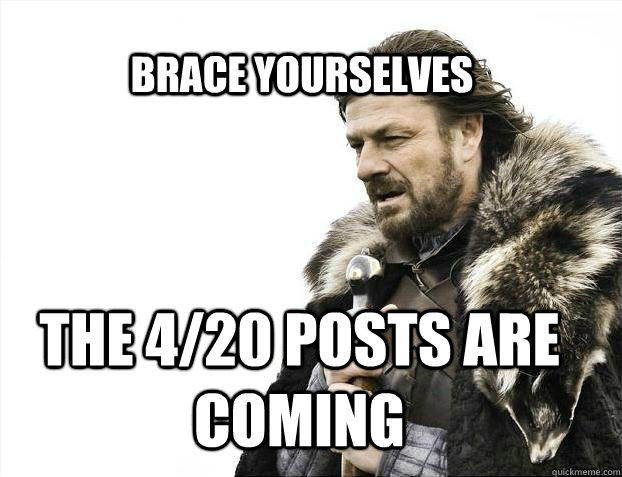 BRACE YOURSELves The 4/20 posts are coming