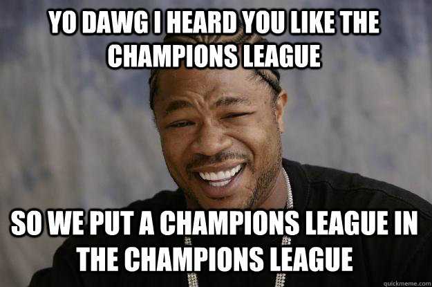 YO DAWG I HEARD You like the champions league  so we put a champions league in the champions league  - YO DAWG I HEARD You like the champions league  so we put a champions league in the champions league   Xzibit meme