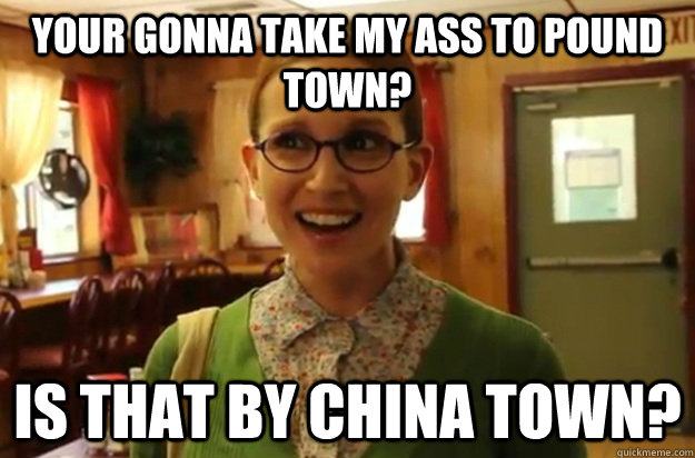 Your gonna take my ass to pound town? Is that by china town? - Your gonna take my ass to pound town? Is that by china town?  Sexually Oblivious Female