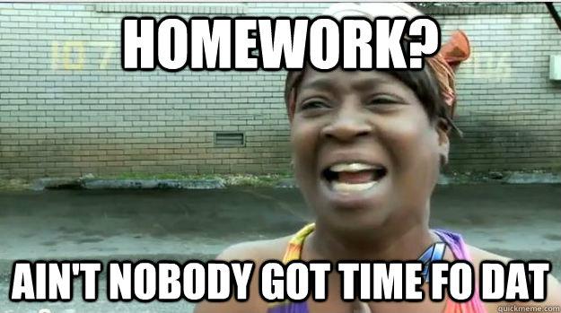 Homework? AIN'T NOBODY GOT TIME FO DAT - Homework? AIN'T NOBODY GOT TIME FO DAT  AINT NO BODY GOT TIME FOR DAT