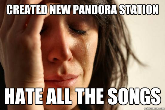 created new pandora station hate all the songs - created new pandora station hate all the songs  First World Problems