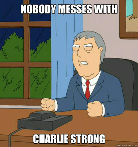 Nobody messes with charlie strong