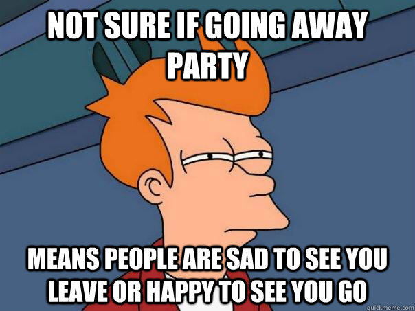 Not Sure If Going Away Party Means People Are Sad To See You Leave