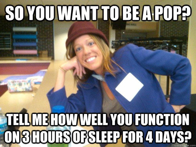 So you want to be a POP? Tell me how well you function on 3 hours of sleep for 4 days?