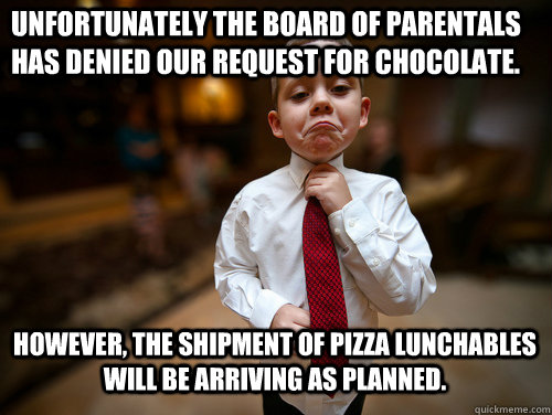 Unfortunately the Board of Parentals has denied our request for chocolate. However, The shipment of pizza lunchables will be arriving as planned.  - Unfortunately the Board of Parentals has denied our request for chocolate. However, The shipment of pizza lunchables will be arriving as planned.   Business Kid