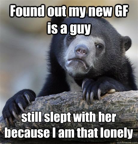 Found out my new GF is a guy still slept with her because I am that lonely - Found out my new GF is a guy still slept with her because I am that lonely  Confession Bear