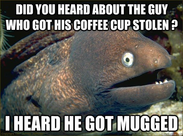 DID YOU HEARD ABOUT THE GUY WHO GOT HIS COFFEE CUP STOLEN ? I HEARD HE GOT MUGGED - DID YOU HEARD ABOUT THE GUY WHO GOT HIS COFFEE CUP STOLEN ? I HEARD HE GOT MUGGED  Bad Joke Eel