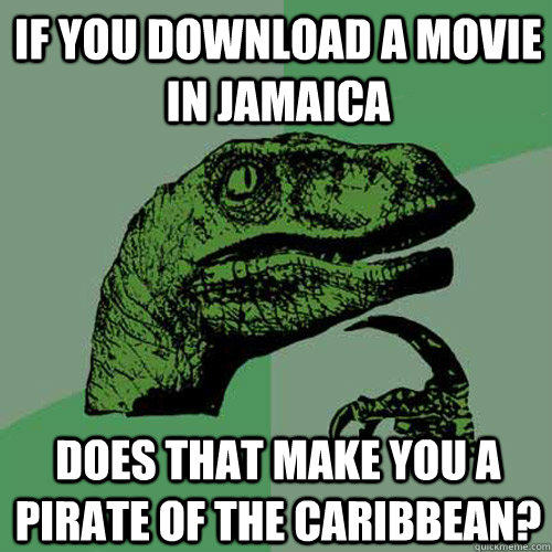 If you download a movie in Jamaica Does that make you a pirate of the Caribbean? - If you download a movie in Jamaica Does that make you a pirate of the Caribbean?  Philosoraptor