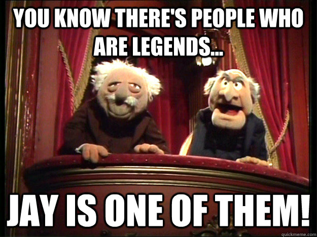 You know there's people who are legends... Jay is one of them!  Muppets Old men