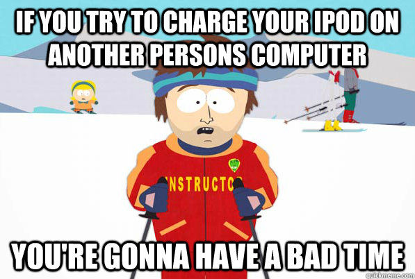 if you try to charge your ipod on another persons computer You're gonna have a bad time