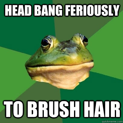 Head bang feriously to brush hair - Head bang feriously to brush hair  Foul Bachelor Frog