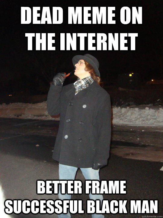 Dead meme on the internet Better frame successful black man  Dead Meme Detective