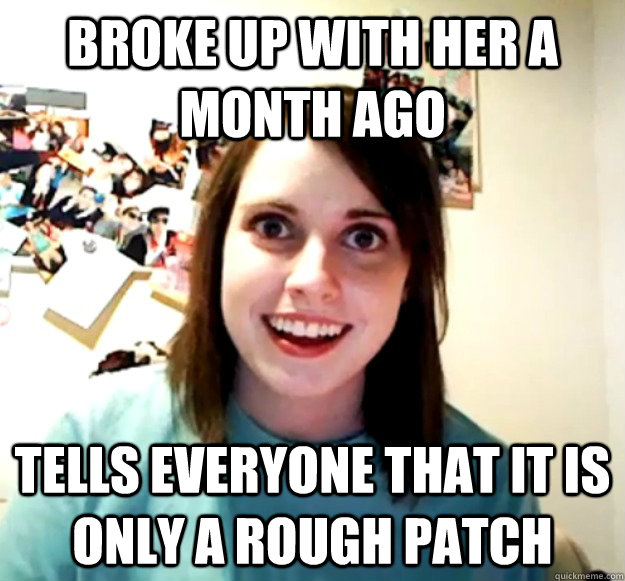 BROKE UP WITH HER A MONTH AGO TELLS EVERYONE THAT IT IS ONLY A ROUGH PATCH - BROKE UP WITH HER A MONTH AGO TELLS EVERYONE THAT IT IS ONLY A ROUGH PATCH  Overly Attached Girlfriend