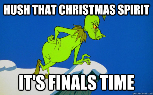 Hush that Christmas spirit It's finals time - Angry grinch - quickmeme