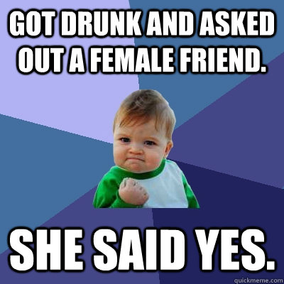 Got drunk and asked out a female friend. She said yes. - Got drunk and asked out a female friend. She said yes.  Success Kid