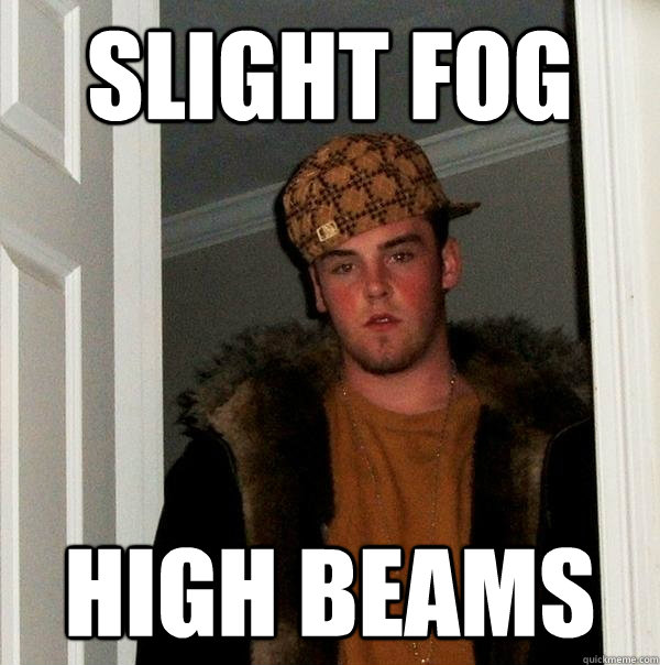 slight fog high beams - slight fog high beams  Scumbag Steve