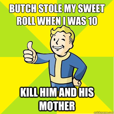 Butch Stole my sweet Roll when I was 10 Kill him and his mother  Fallout new vegas