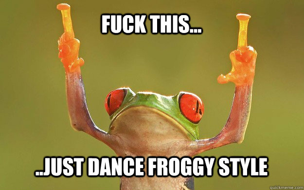 fuck this...  ..just dance froggy style