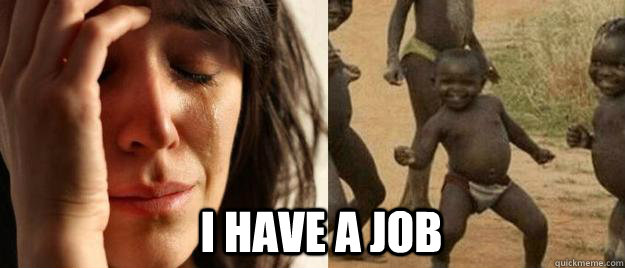 I HAVE A JOB -  I HAVE A JOB  First World Problems  Third World Success