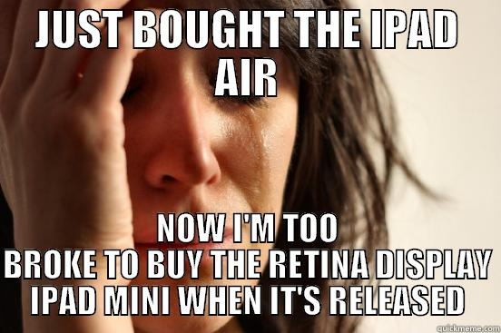 JUST BOUGHT THE IPAD AIR NOW I'M TOO BROKE TO BUY THE RETINA DISPLAY IPAD MINI WHEN IT'S RELEASED First World Problems