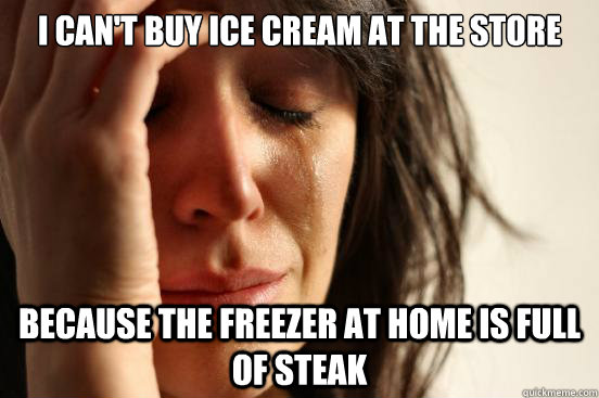 I can't buy ice cream at the store because the freezer at home is full of steak - I can't buy ice cream at the store because the freezer at home is full of steak  First World Problems