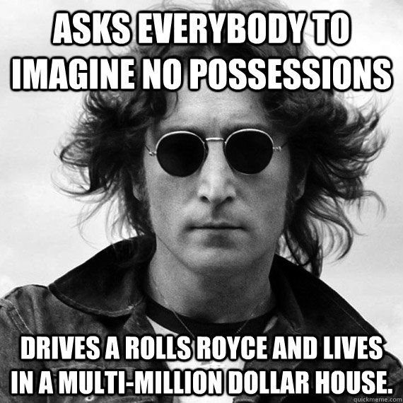 Asks everybody to imagine no possessions Drives a Rolls Royce and lives in a multi-million dollar house. - Asks everybody to imagine no possessions Drives a Rolls Royce and lives in a multi-million dollar house.  Misc