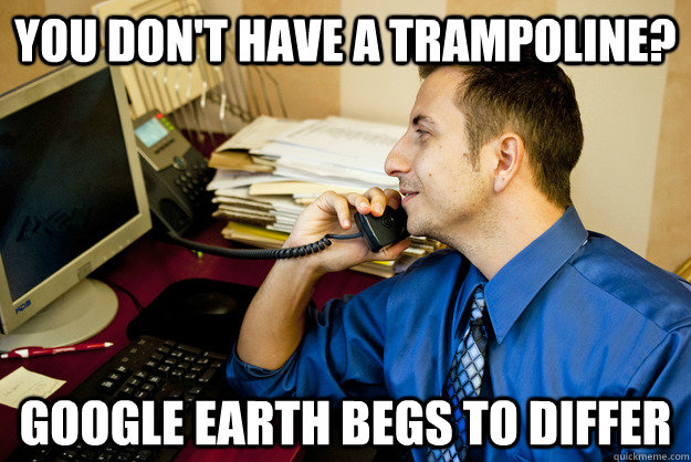 You don't have a trampoline? Google Earth begs to differ - You don't have a trampoline? Google Earth begs to differ  Sarcastic Insurance Agent