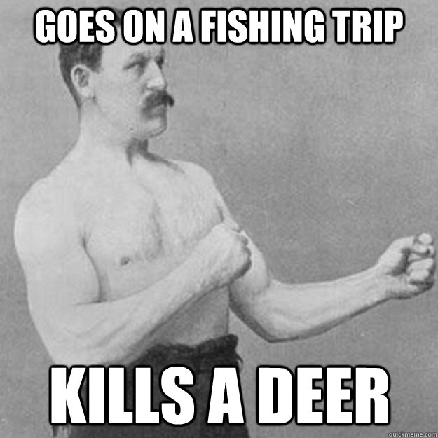 Goes on a fishing trip kills a deer - Goes on a fishing trip kills a deer  overly manly man