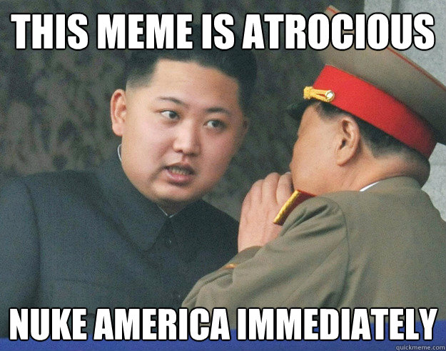 This meme is atrocious  Nuke America immediately  - This meme is atrocious  Nuke America immediately   Hungry Kim Jong Un