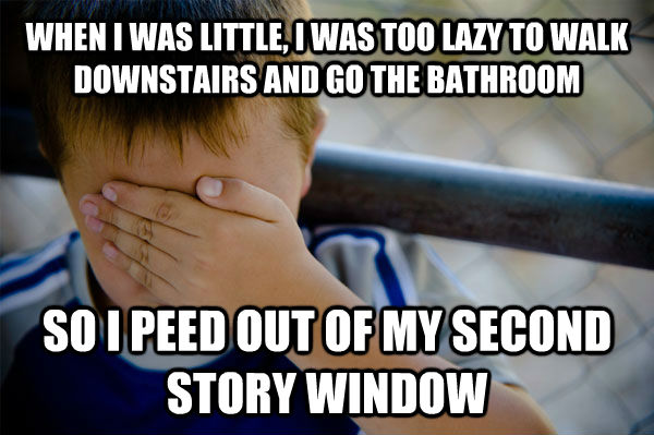 WHEN I WAS LITTLE, I WAS TOO LAZY TO WALK DOWNSTAIRS AND GO THE BATHROOM SO I PEED OUT OF MY SECOND STORY WINDOW  Confession kid