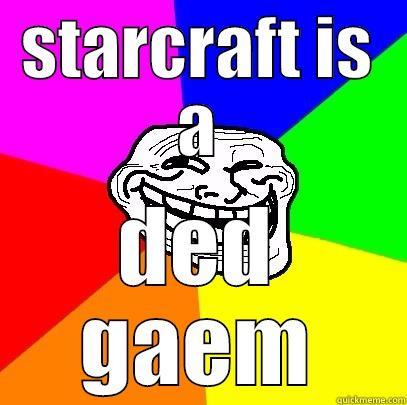 STARCRAFT IS A DED GAEM Troll Face