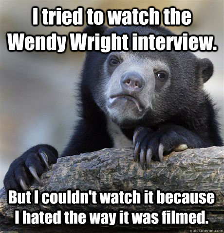I tried to watch the Wendy Wright interview. But I couldn't watch it because I hated the way it was filmed. - I tried to watch the Wendy Wright interview. But I couldn't watch it because I hated the way it was filmed.  Confession Bear