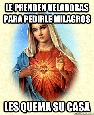 Le prenden veladoras para pedirle milagros les quema su casa - Le prenden veladoras para pedirle milagros les quema su casa  Scumbag Virgin Mary